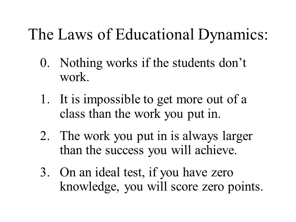 The Laws of Educational Dynamics: 0.Nothing works if the students don't work.
