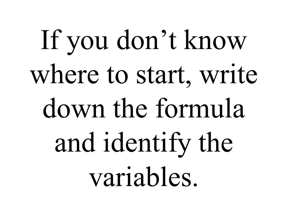 If you don't know where to start, write down the formula and identify the variables.