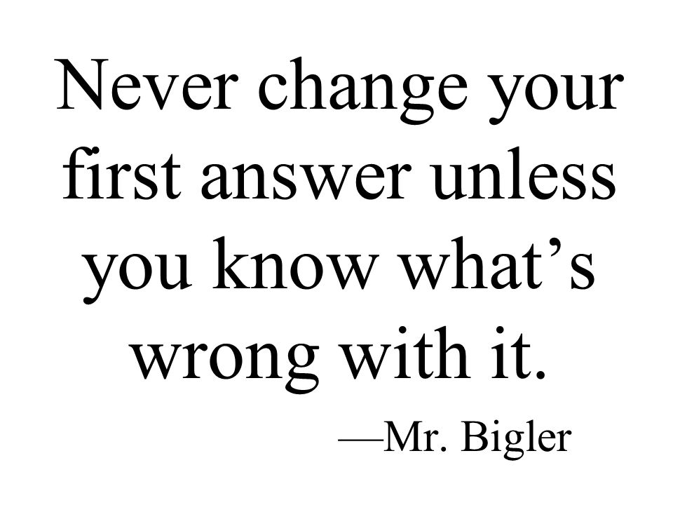 Never change your first answer unless you know what's wrong with it. —Mr. Bigler