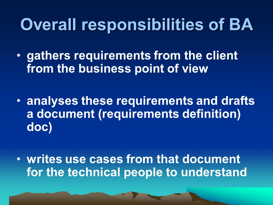 Overall responsibilities of BA gathers requirements from the client from the business point of view analyses these requirements and drafts a document (requirements definition) doc) writes use cases from that document for the technical people to understand