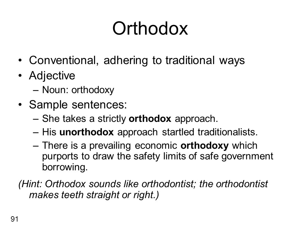 Orthodox Conventional, adhering to traditional ways Adjective –Noun: orthodoxy Sample sentences: –She takes a strictly orthodox approach.
