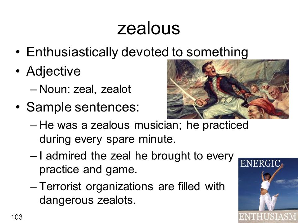 zealous Enthusiastically devoted to something Adjective –Noun: zeal, zealot Sample sentences: –He was a zealous musician; he practiced during every spare minute.
