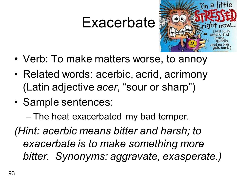 Exacerbate Verb: To make matters worse, to annoy Related words: acerbic, acrid, acrimony (Latin adjective acer, sour or sharp ) Sample sentences: –The heat exacerbated my bad temper.