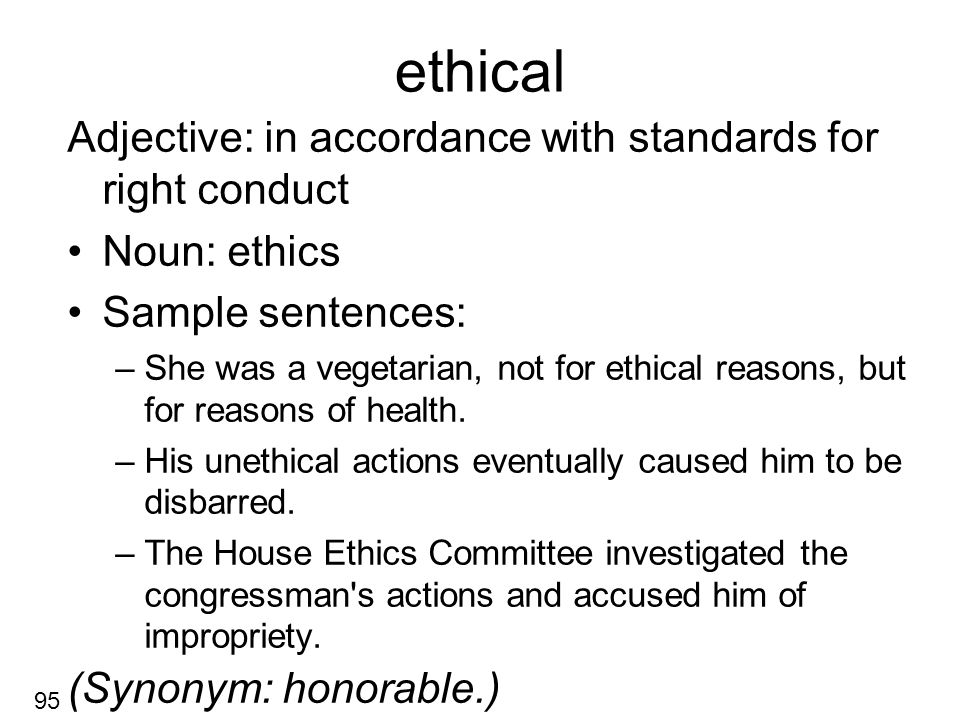 ethical Adjective: in accordance with standards for right conduct Noun: ethics Sample sentences: –She was a vegetarian, not for ethical reasons, but for reasons of health.