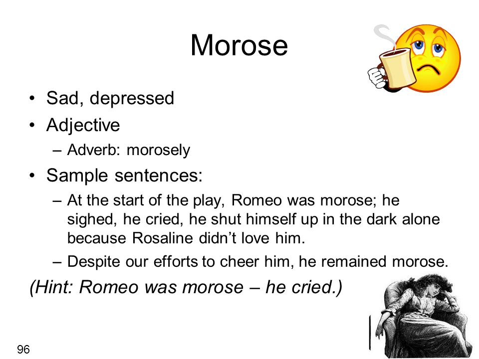 Morose Sad, depressed Adjective –Adverb: morosely Sample sentences: –At the start of the play, Romeo was morose; he sighed, he cried, he shut himself up in the dark alone because Rosaline didn't love him.