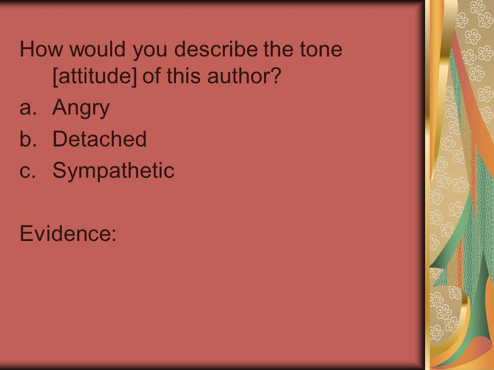 How would you describe the tone [attitude] of this author? a.Angry b.Detached c.Sympathetic Evidence: