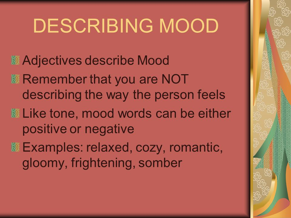 DESCRIBING MOOD Adjectives describe Mood Remember that you are NOT describing the way the person feels Like tone, mood words can be either positive or