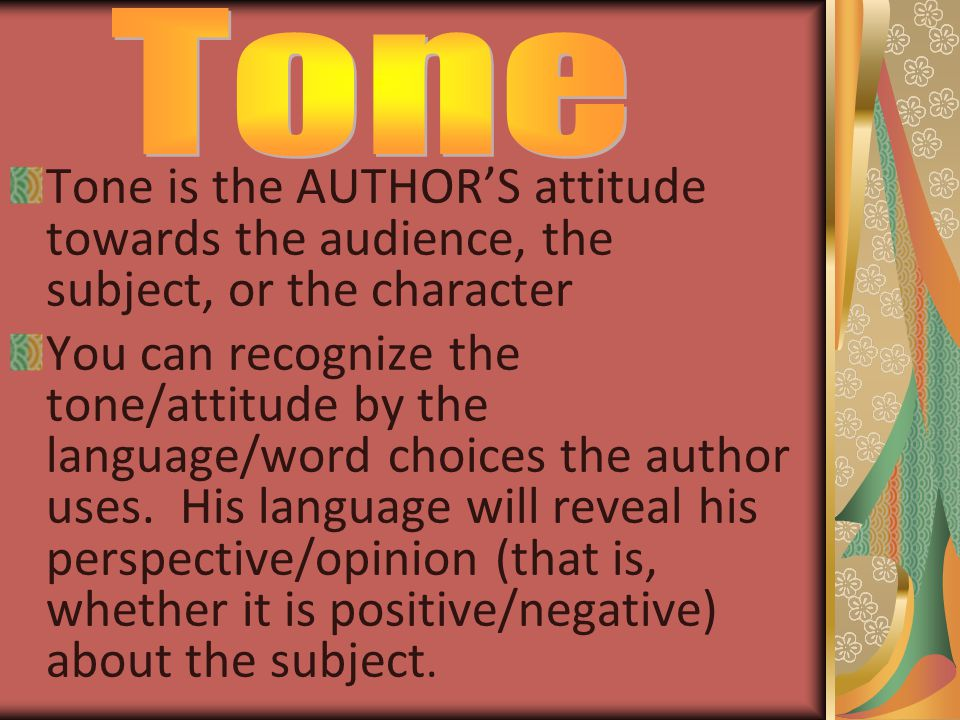 Tone is the AUTHOR'S attitude towards the audience, the subject, or the character You can recognize the tone/attitude by the language/word choices the