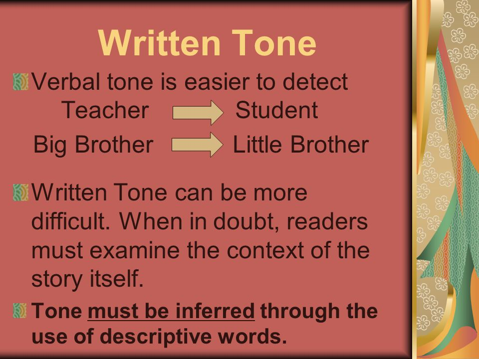 Written Tone Verbal tone is easier to detect Teacher Student Big Brother Little Brother Written Tone can be more difficult. When in doubt, readers mus