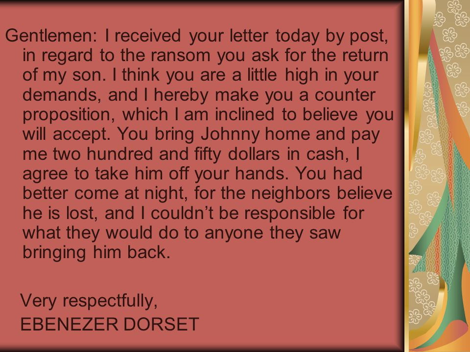 Gentlemen: I received your letter today by post, in regard to the ransom you ask for the return of my son. I think you are a little high in your deman