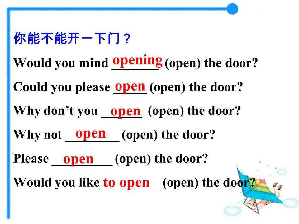 你能不能开一下门? Would you mind _______ (open) the door. Could you please _____ (open) the door.