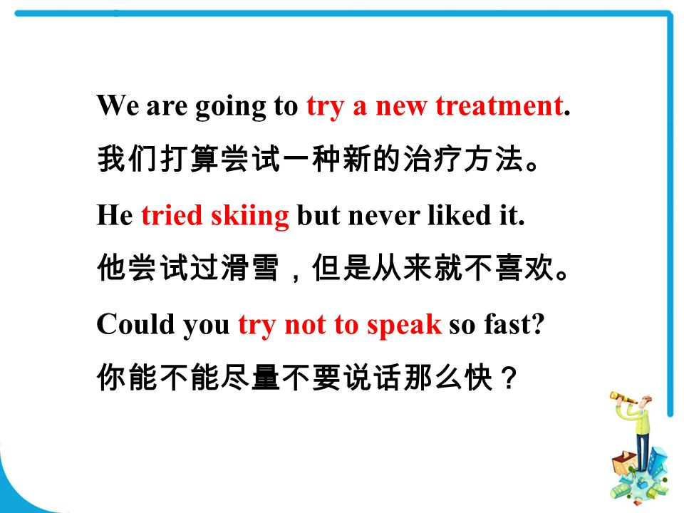 We are going to try a new treatment. 我们打算尝试一种新的治疗方法。 He tried skiing but never liked it.