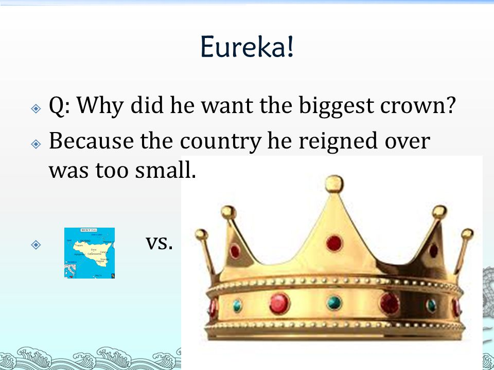 Eureka.  Q: Why did he want the biggest crown.
