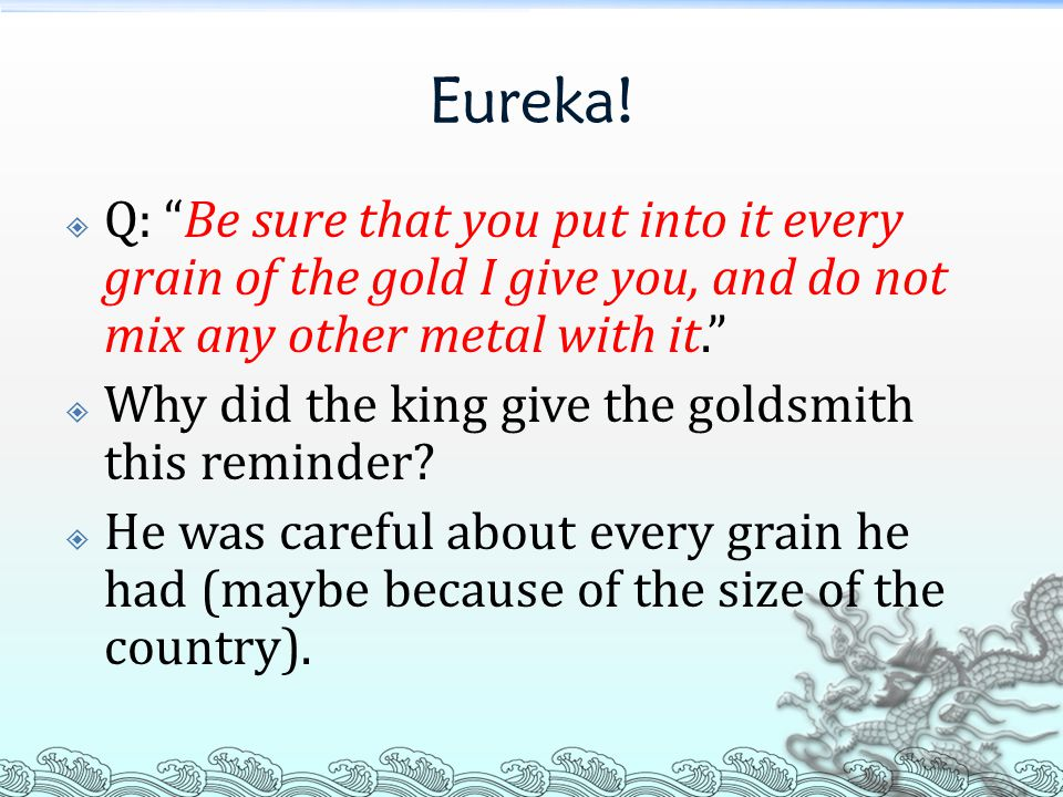 """Eureka!  Q: """"Be sure that you put into it every grain of the gold I give you, and do not mix any other metal with it.""""  Why did the king give the go"""
