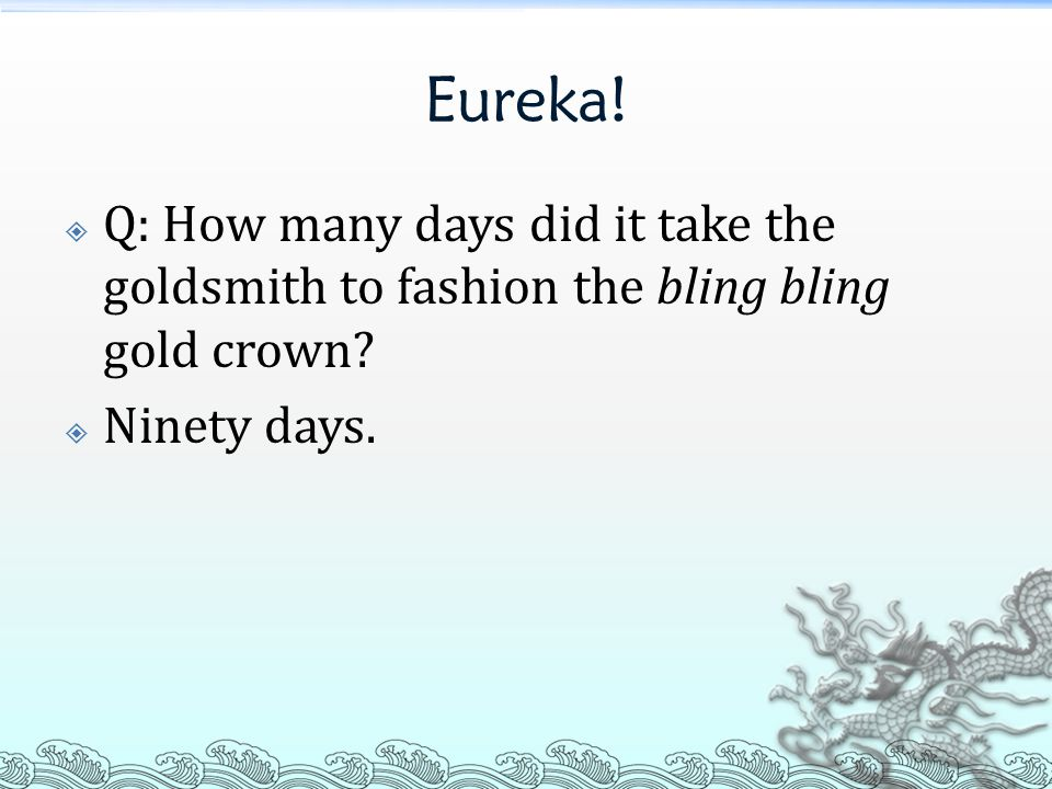 Eureka.  Q: How many days did it take the goldsmith to fashion the bling bling gold crown.