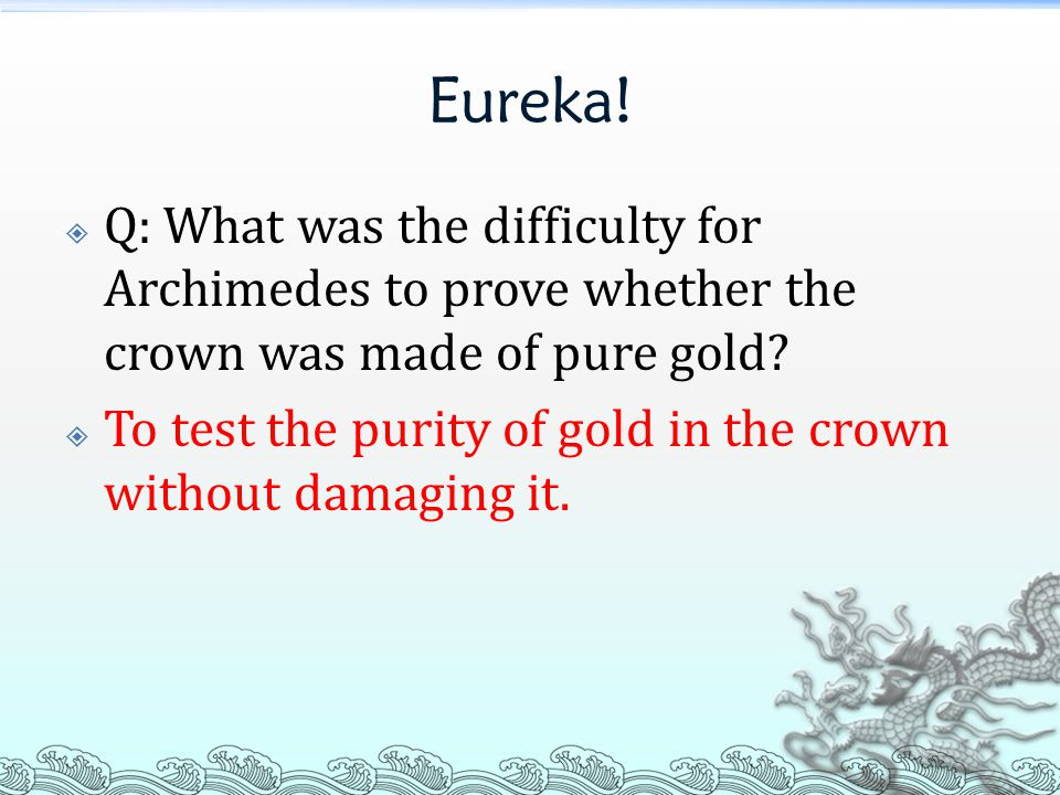 Eureka!  Q: What was the difficulty for Archimedes to prove whether the crown was made of pure gold?  To test the purity of gold in the crown withou