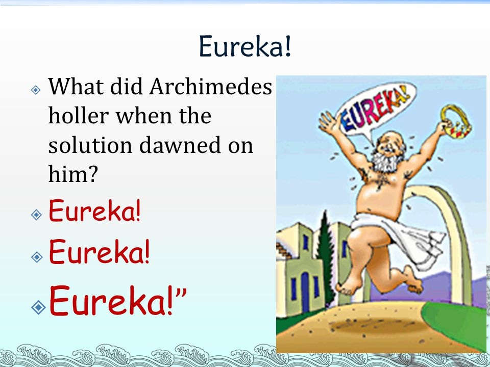 Eureka!  What did Archimedes holler when the solution dawned on him  Eureka!  Eureka!