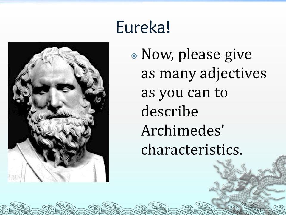 Eureka!  Now, please give as many adjectives as you can to describe Archimedes' characteristics.