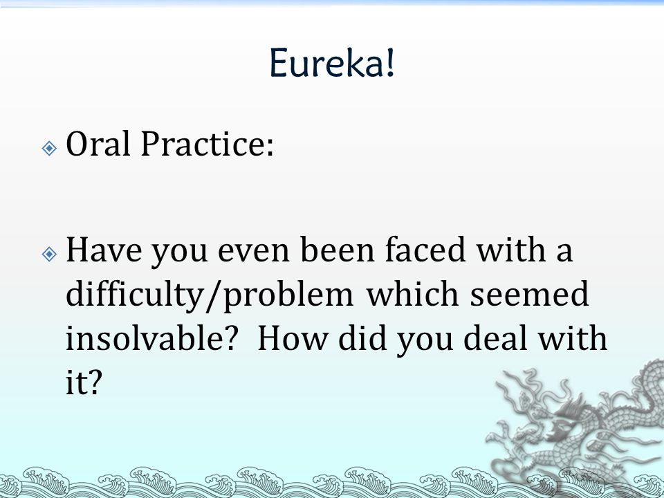 Eureka!  Oral Practice:  Have you even been faced with a difficulty/problem which seemed insolvable? How did you deal with it?