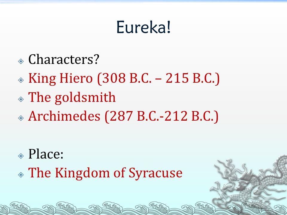 Eureka!  Characters?  King Hiero (308 B.C. – 215 B.C.)  The goldsmith  Archimedes (287 B.C.-212 B.C.)  Place:  The Kingdom of Syracuse