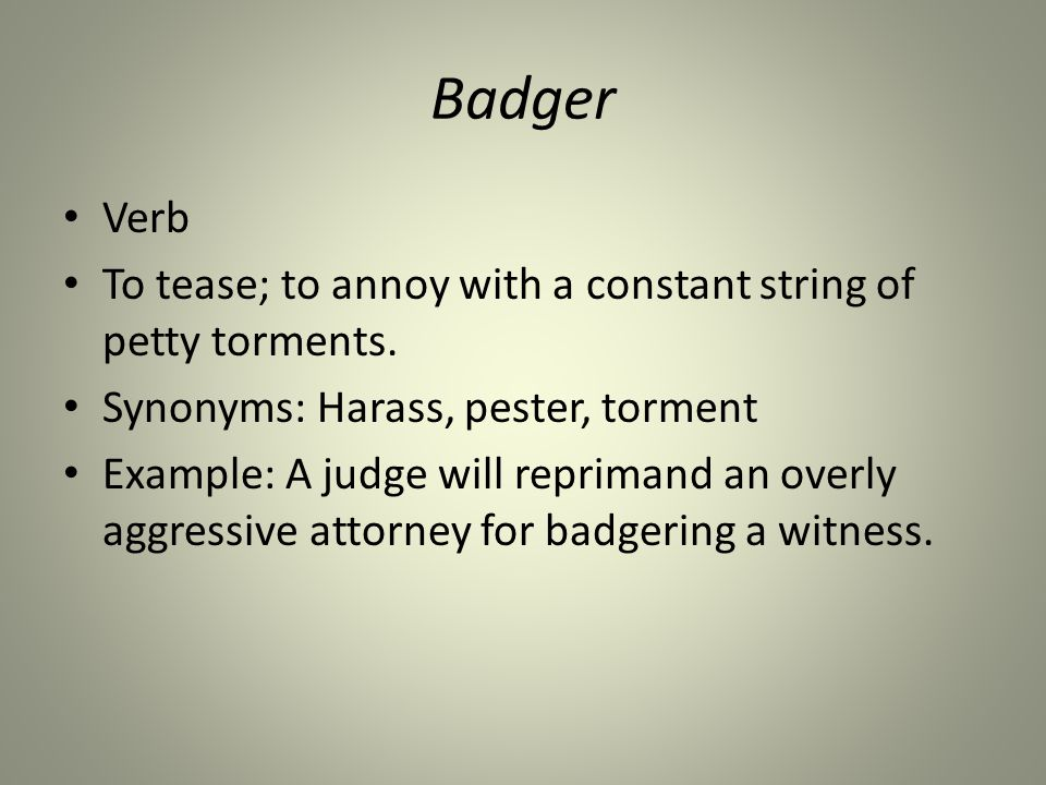 Badger Verb To tease; to annoy with a constant string of petty torments.