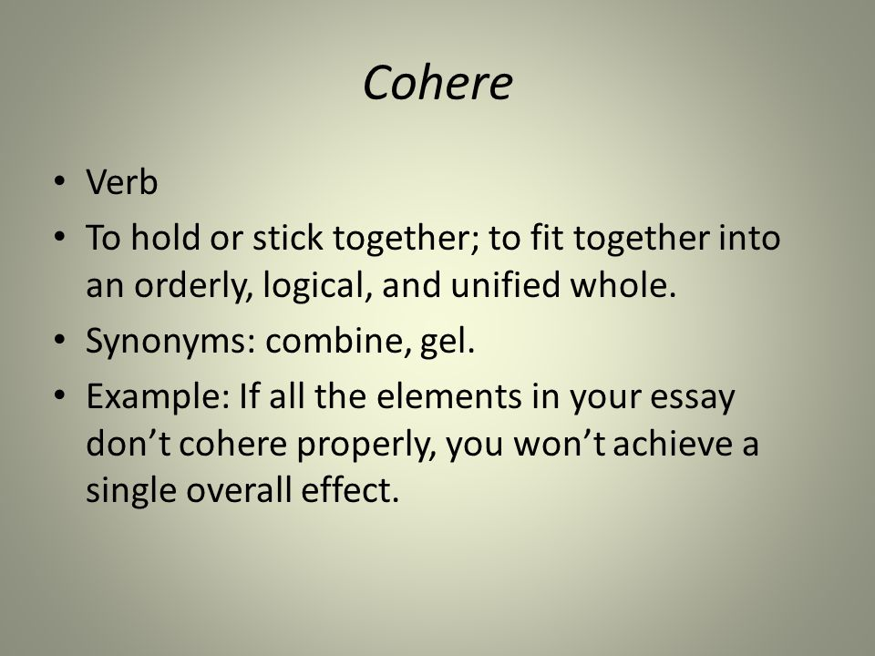 Cohere Verb To hold or stick together; to fit together into an orderly, logical, and unified whole.