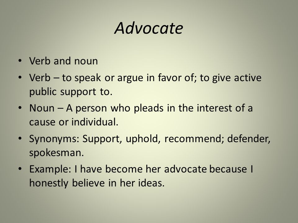 Advocate Verb and noun Verb – to speak or argue in favor of; to give active public support to.
