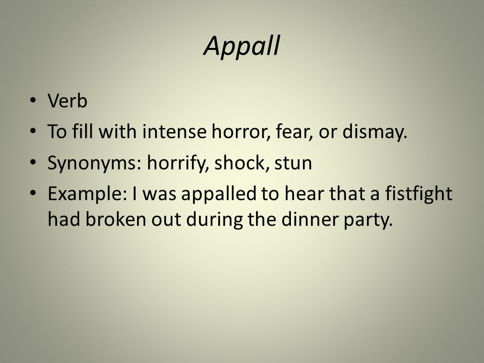 Appall Verb To fill with intense horror, fear, or dismay.