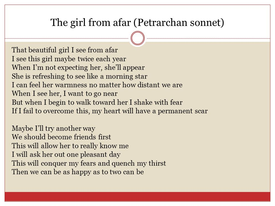 The girl from afar (Petrarchan sonnet) That beautiful girl I see from afar I see this girl maybe twice each year When I'm not expecting her, she'll appear She is refreshing to see like a morning star I can feel her warmness no matter how distant we are When I see her, I want to go near But when I begin to walk toward her I shake with fear If I fail to overcome this, my heart will have a permanent scar Maybe I'll try another way We should become friends first This will allow her to really know me I will ask her out one pleasant day This will conquer my fears and quench my thirst Then we can be as happy as to two can be