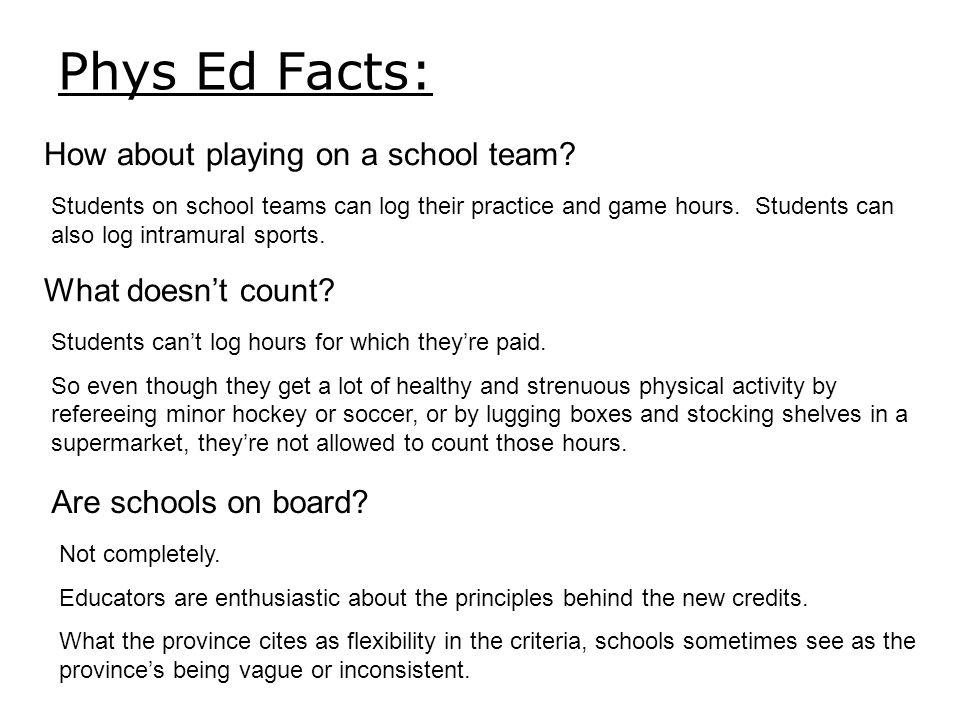Phys Ed Facts: How about playing on a school team? Students on school teams can log their practice and game hours. Students can also log intramural sp