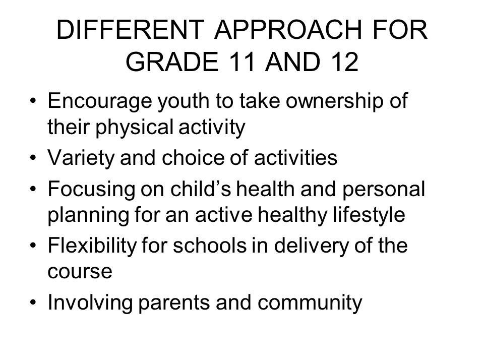 DIFFERENT APPROACH FOR GRADE 11 AND 12 Encourage youth to take ownership of their physical activity Variety and choice of activities Focusing on child's health and personal planning for an active healthy lifestyle Flexibility for schools in delivery of the course Involving parents and community