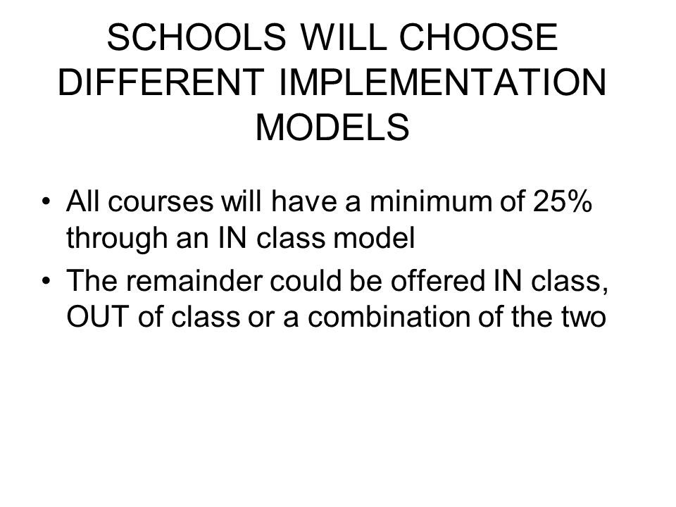 SCHOOLS WILL CHOOSE DIFFERENT IMPLEMENTATION MODELS All courses will have a minimum of 25% through an IN class model The remainder could be offered IN class, OUT of class or a combination of the two