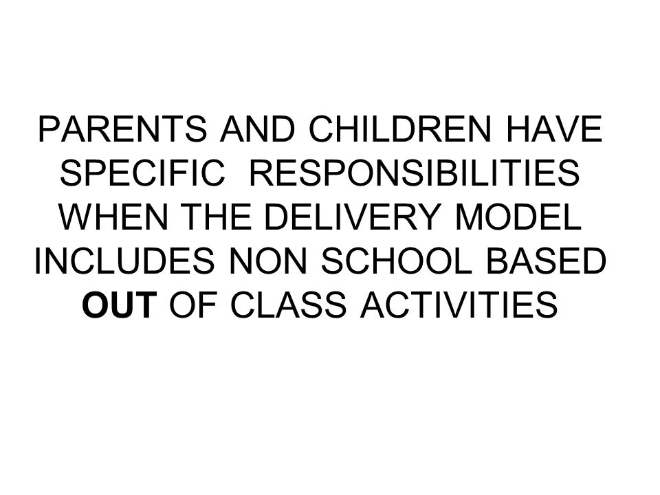 PARENTS AND CHILDREN HAVE SPECIFIC RESPONSIBILITIES WHEN THE DELIVERY MODEL INCLUDES NON SCHOOL BASED OUT OF CLASS ACTIVITIES