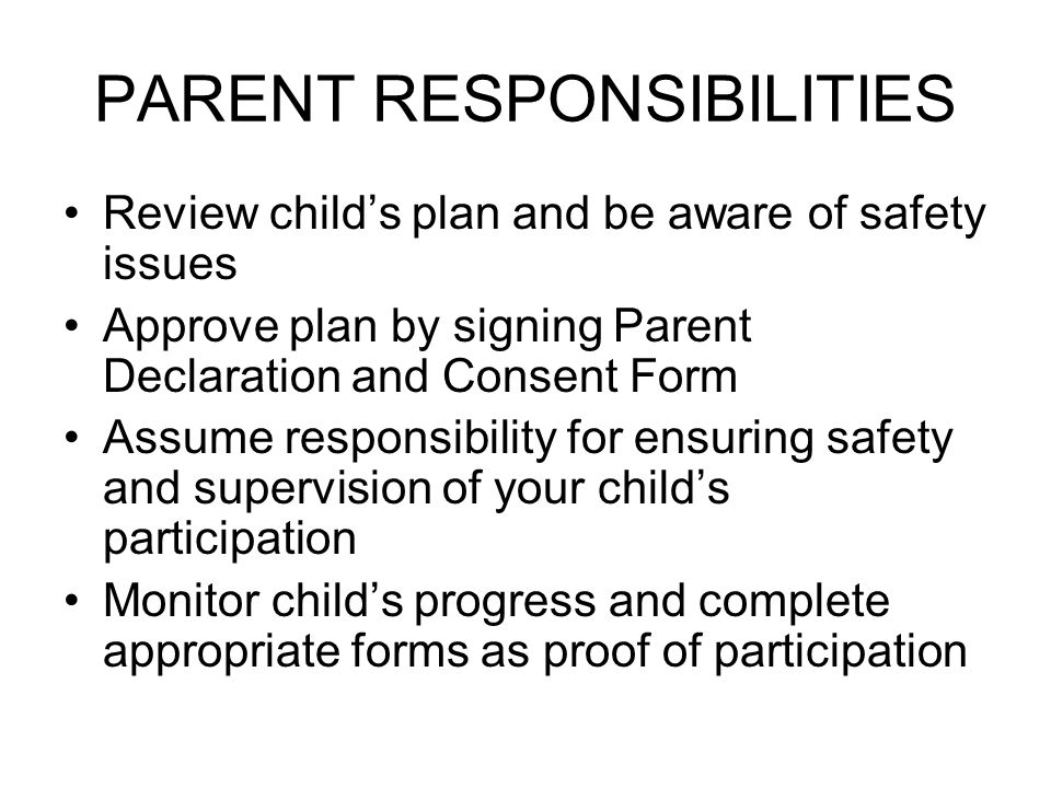 PARENT RESPONSIBILITIES Review child's plan and be aware of safety issues Approve plan by signing Parent Declaration and Consent Form Assume responsib