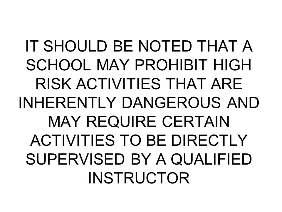 IT SHOULD BE NOTED THAT A SCHOOL MAY PROHIBIT HIGH RISK ACTIVITIES THAT ARE INHERENTLY DANGEROUS AND MAY REQUIRE CERTAIN ACTIVITIES TO BE DIRECTLY SUP