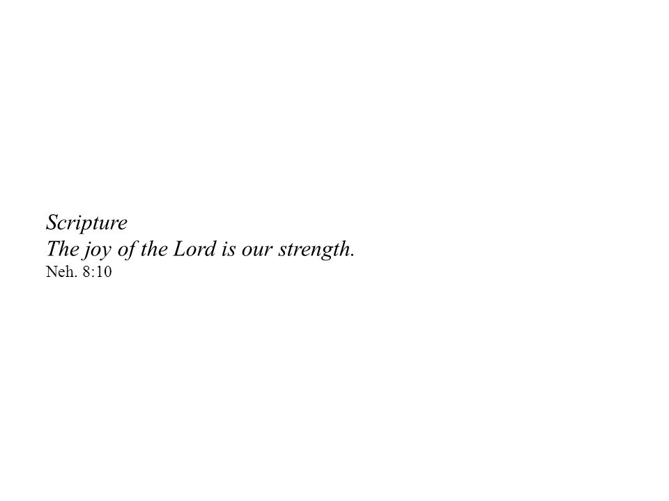 Scripture The joy of the Lord is our strength. Neh. 8:10
