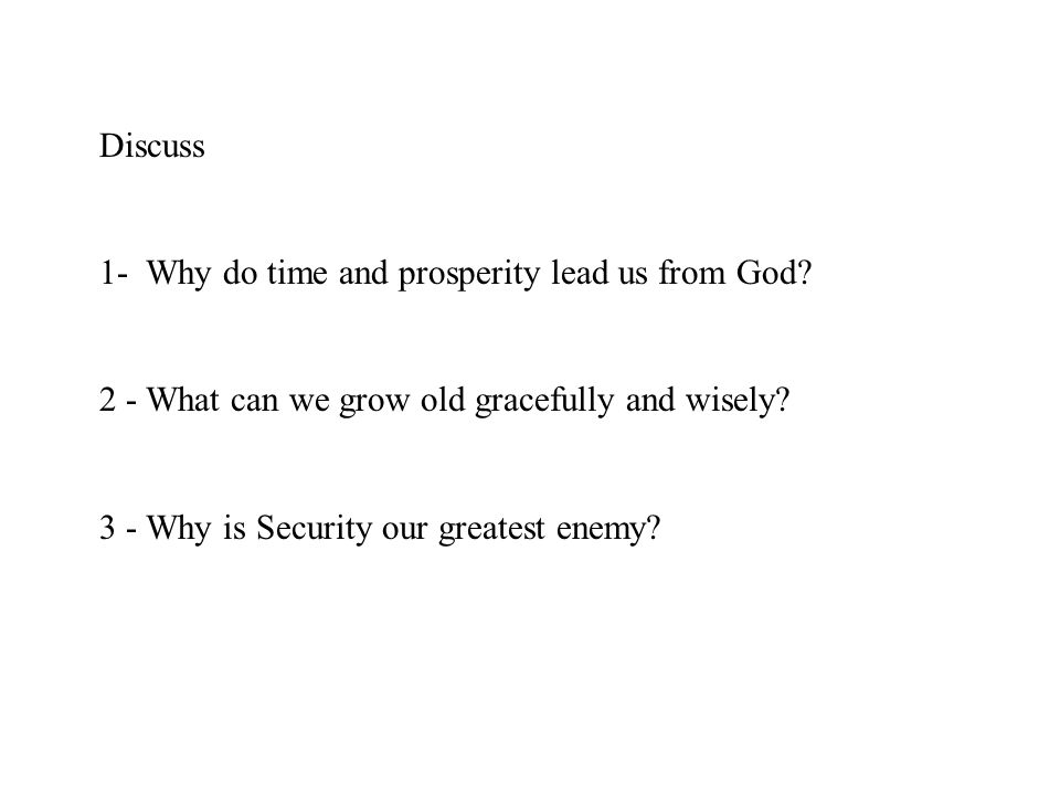 Discuss 1- Why do time and prosperity lead us from God? 2 - What can we grow old gracefully and wisely? 3 - Why is Security our greatest enemy?