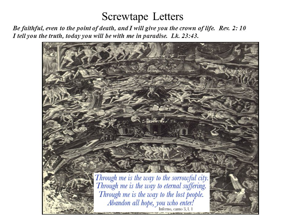 Screwtape Letters Be faithful, even to the point of death, and I will give you the crown of life. Rev. 2: 10 I tell you the truth, today you will be w