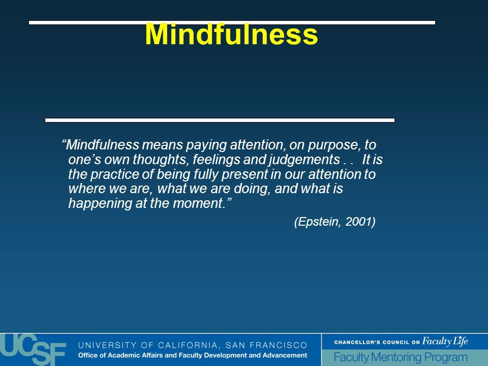 Mindfulness Mindfulness means paying attention, on purpose, to one's own thoughts, feelings and judgements..