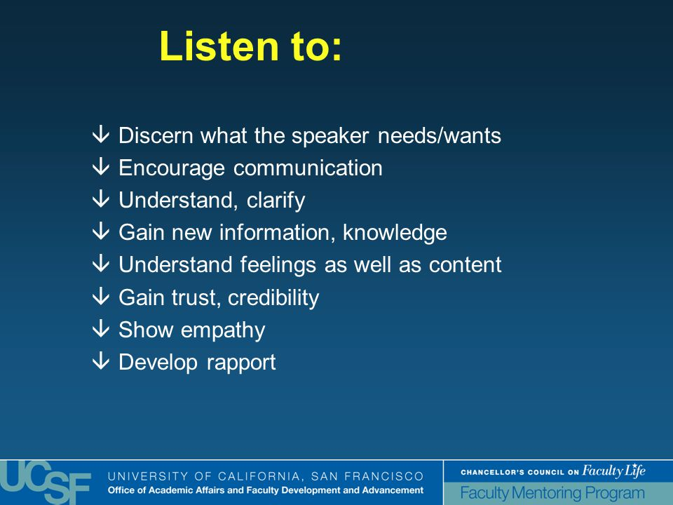 Listen to:  Discern what the speaker needs/wants  Encourage communication  Understand, clarify  Gain new information, knowledge  Understand feelings as well as content  Gain trust, credibility  Show empathy  Develop rapport