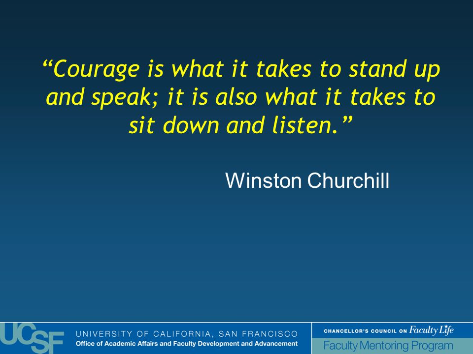 Courage is what it takes to stand up and speak; it is also what it takes to sit down and listen. Winston Churchill