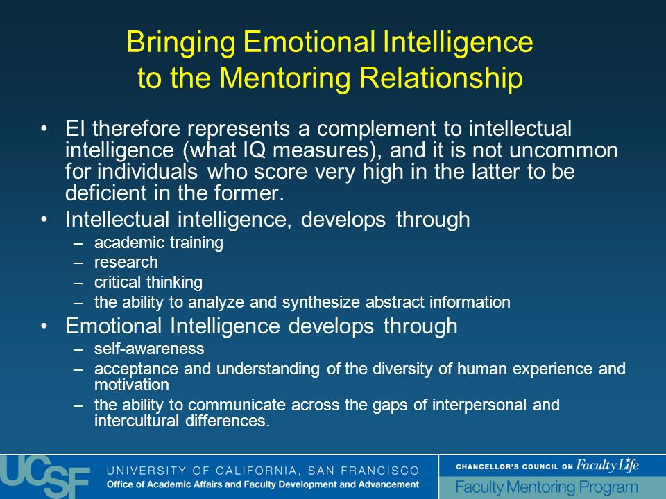 Bringing Emotional Intelligence to the Mentoring Relationship EI therefore represents a complement to intellectual intelligence (what IQ measures), and it is not uncommon for individuals who score very high in the latter to be deficient in the former.