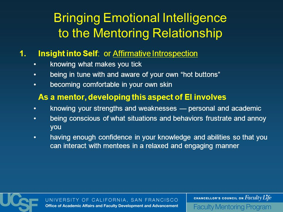 Bringing Emotional Intelligence to the Mentoring Relationship 1.Insight into Self: or Affirmative Introspection knowing what makes you tick being in tune with and aware of your own hot buttons becoming comfortable in your own skin As a mentor, developing this aspect of EI involves knowing your strengths and weaknesses — personal and academic being conscious of what situations and behaviors frustrate and annoy you having enough confidence in your knowledge and abilities so that you can interact with mentees in a relaxed and engaging manner