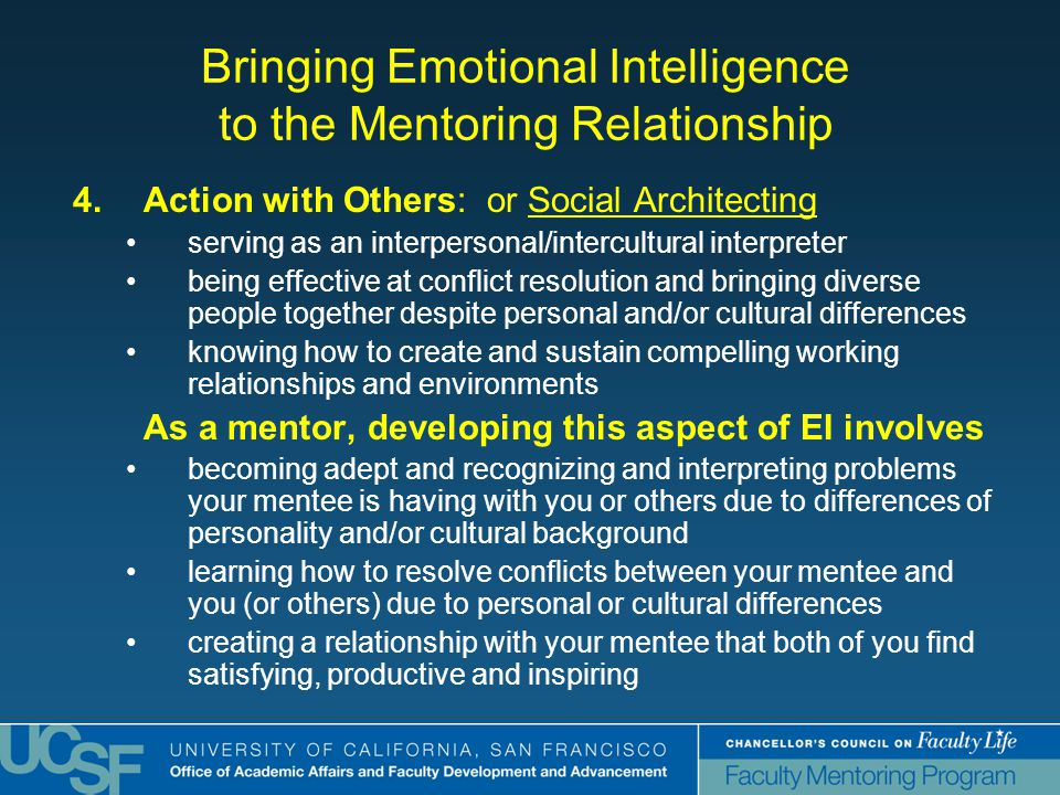 Bringing Emotional Intelligence to the Mentoring Relationship 4.Action with Others: or Social Architecting serving as an interpersonal/intercultural interpreter being effective at conflict resolution and bringing diverse people together despite personal and/or cultural differences knowing how to create and sustain compelling working relationships and environments As a mentor, developing this aspect of EI involves becoming adept and recognizing and interpreting problems your mentee is having with you or others due to differences of personality and/or cultural background learning how to resolve conflicts between your mentee and you (or others) due to personal or cultural differences creating a relationship with your mentee that both of you find satisfying, productive and inspiring