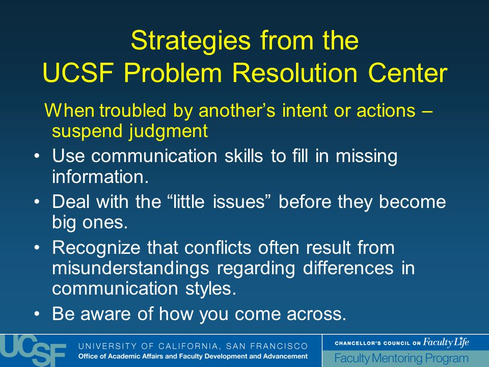 Strategies from the UCSF Problem Resolution Center When troubled by another's intent or actions – suspend judgment Use communication skills to fill in