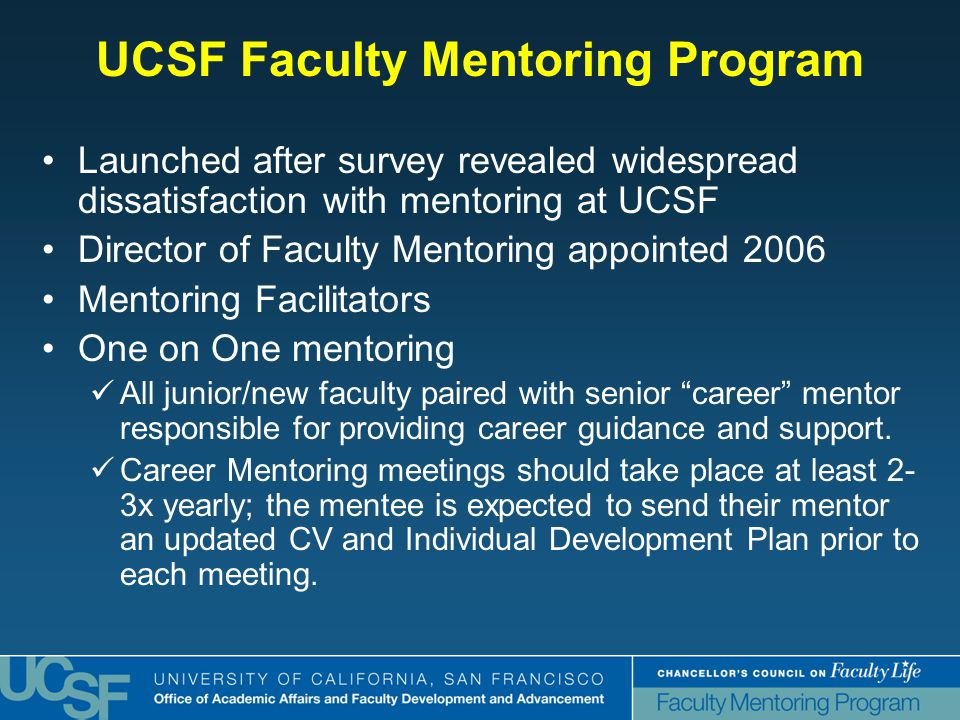 UCSF Faculty Mentoring Program Launched after survey revealed widespread dissatisfaction with mentoring at UCSF Director of Faculty Mentoring appointed 2006 Mentoring Facilitators One on One mentoring All junior/new faculty paired with senior career mentor responsible for providing career guidance and support.