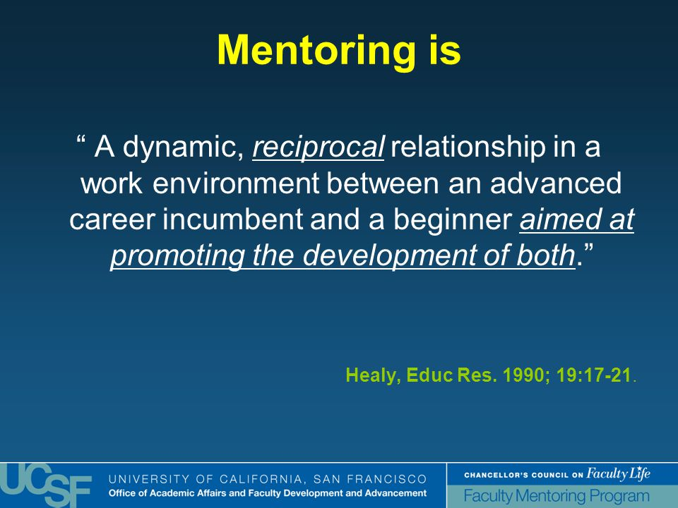 Mentoring is A dynamic, reciprocal relationship in a work environment between an advanced career incumbent and a beginner aimed at promoting the development of both. Healy, Educ Res.
