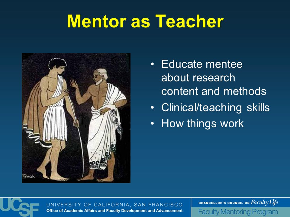 Mentor as Teacher Educate mentee about research content and methods Clinical/teaching skills How things work