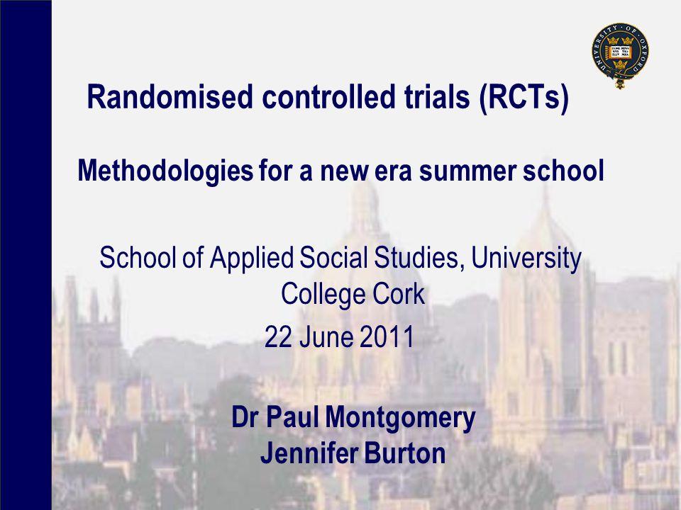 Randomised controlled trials (RCTs) Methodologies for a new era summer school School of Applied Social Studies, University College Cork 22 June 2011 Dr Paul Montgomery Jennifer Burton