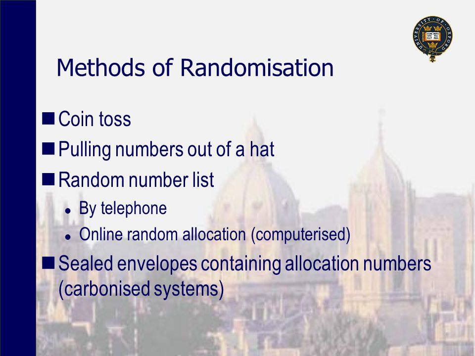 Methods of Randomisation Coin toss Pulling numbers out of a hat Random number list l By telephone l Online random allocation (computerised) Sealed envelopes containing allocation numbers (carbonised systems)